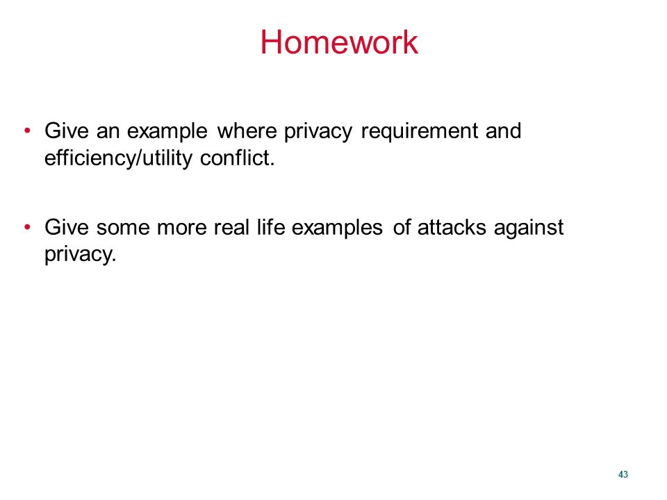 Homework Give an example where privacy requirement and efficiency/utility conflict.
