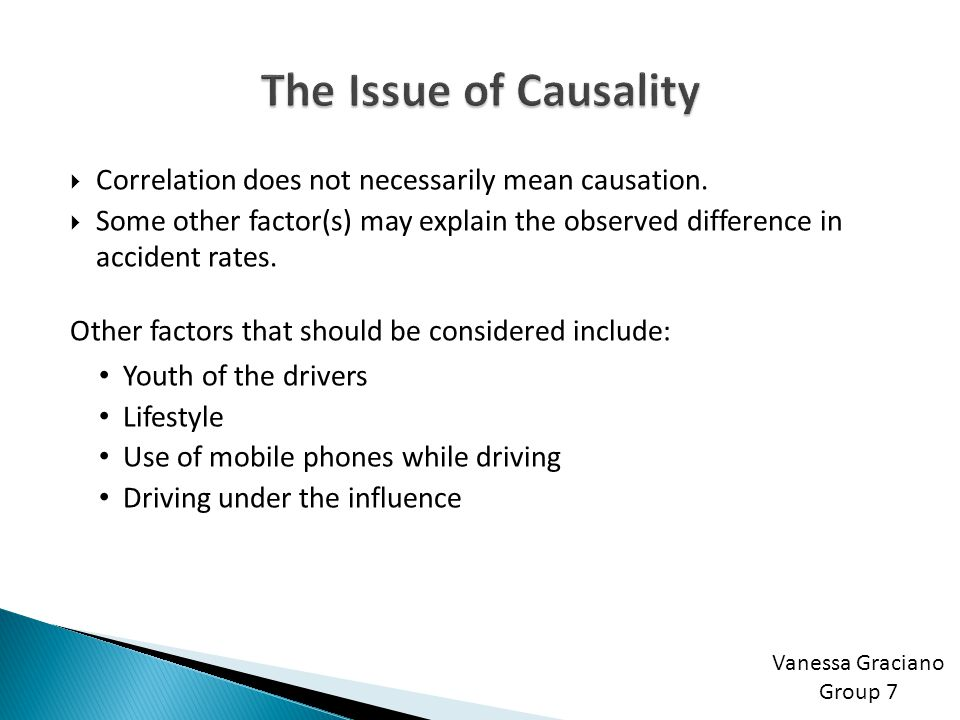 The Issue of Causality Correlation does not necessarily mean causation. Some other factor(s) may explain the observed difference in accident rates.