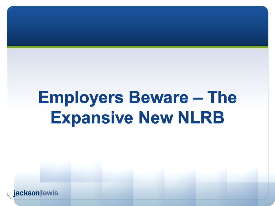 Employers Beware – The Expansive New NLRB