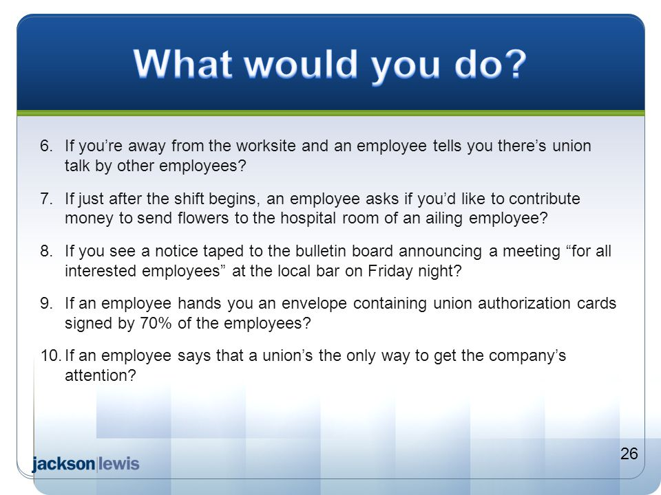 What would you do 6. If you're away from the worksite and an employee tells you there's union talk by other employees