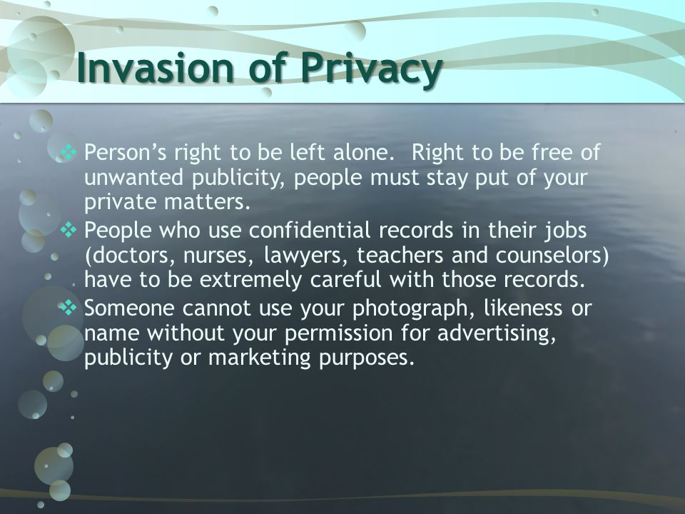 Invasion of Privacy Person's right to be left alone. Right to be free of unwanted publicity, people must stay put of your private matters.