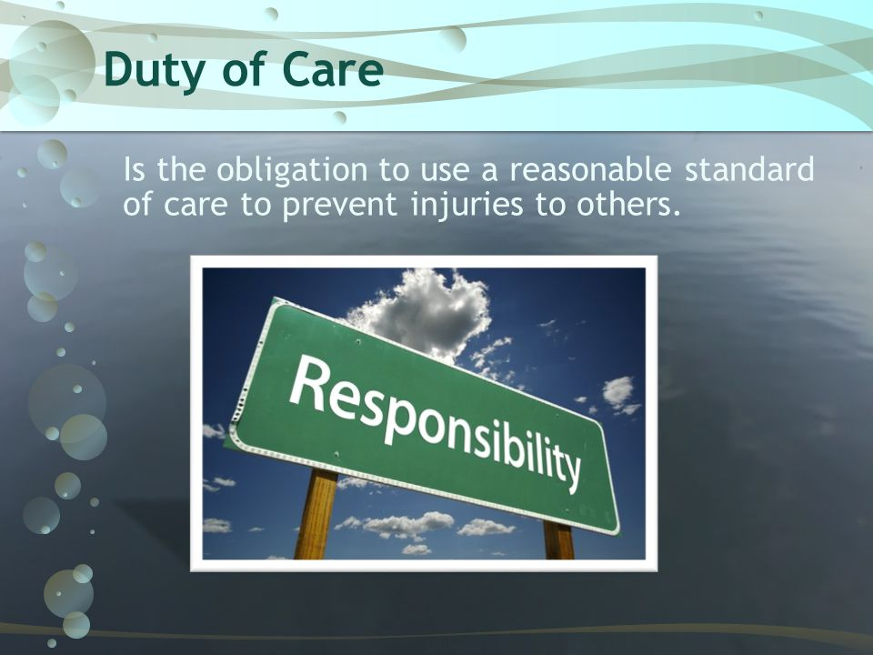 Duty of Care Is the obligation to use a reasonable standard of care to prevent injuries to others.