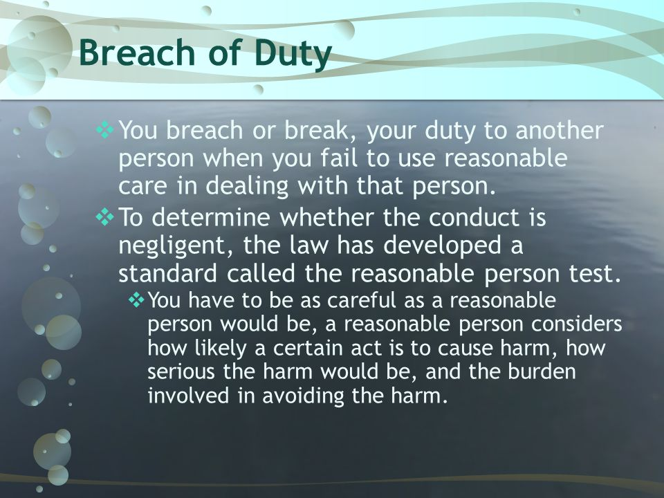 Breach of Duty You breach or break, your duty to another person when you fail to use reasonable care in dealing with that person.