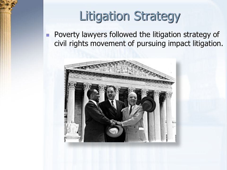 Litigation Strategy Poverty lawyers followed the litigation strategy of civil rights movement of pursuing impact litigation.