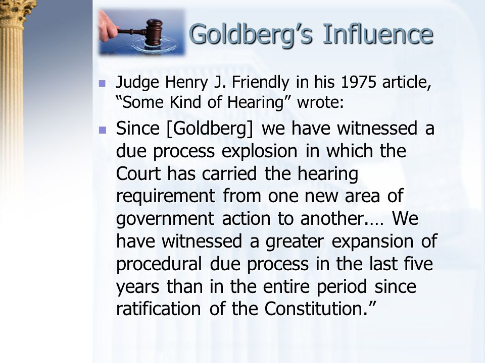 Goldberg's Influence Judge Henry J. Friendly in his 1975 article, Some Kind of Hearing wrote: