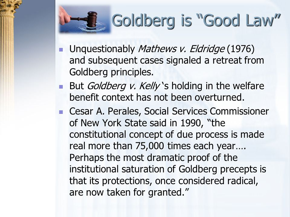 Goldberg is Good Law Unquestionably Mathews v. Eldridge (1976) and subsequent cases signaled a retreat from Goldberg principles.