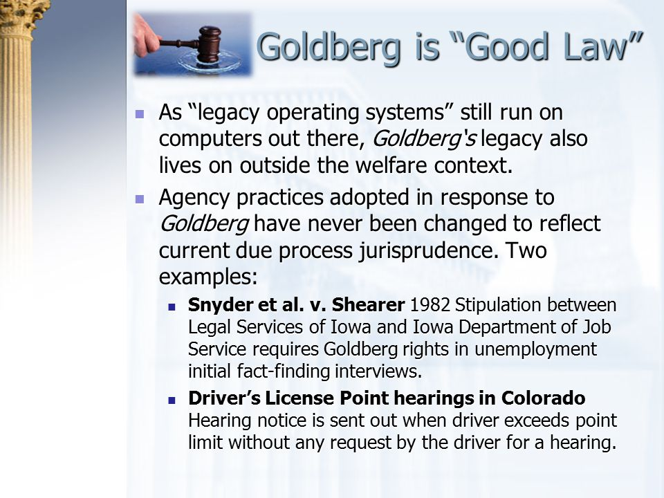 Goldberg is Good Law As legacy operating systems still run on computers out there, Goldberg's legacy also lives on outside the welfare context.