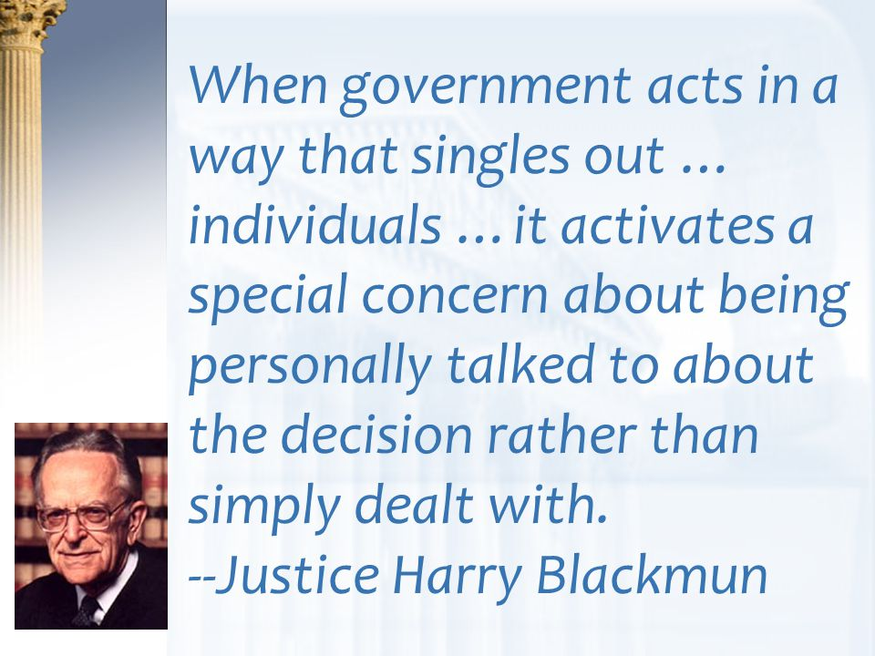 When government acts in a way that singles out … individuals …it activates a special concern about being personally talked to about the decision rather than simply dealt with. --Justice Harry Blackmun