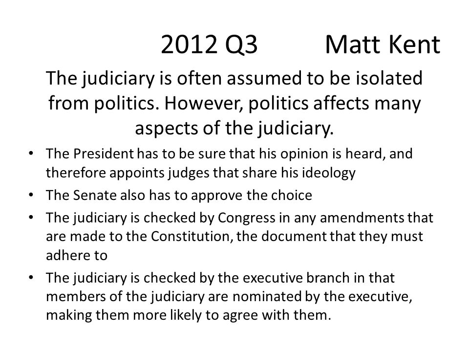 2012 Q3 Matt Kent The judiciary is often assumed to be isolated from politics. However, politics affects many aspects of the judiciary.