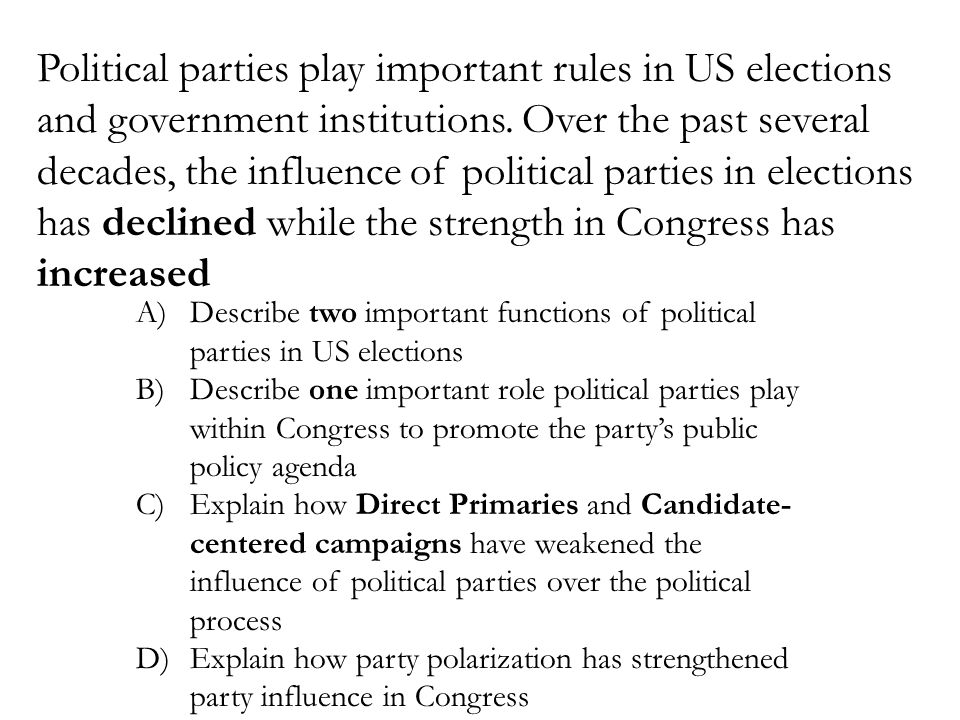 Political parties play important rules in US elections and government institutions. Over the past several decades, the influence of political parties in elections has declined while the strength in Congress has increased