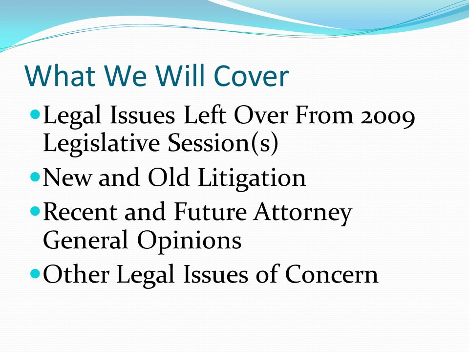 What We Will Cover Legal Issues Left Over From 2009 Legislative Session(s) New and Old Litigation.