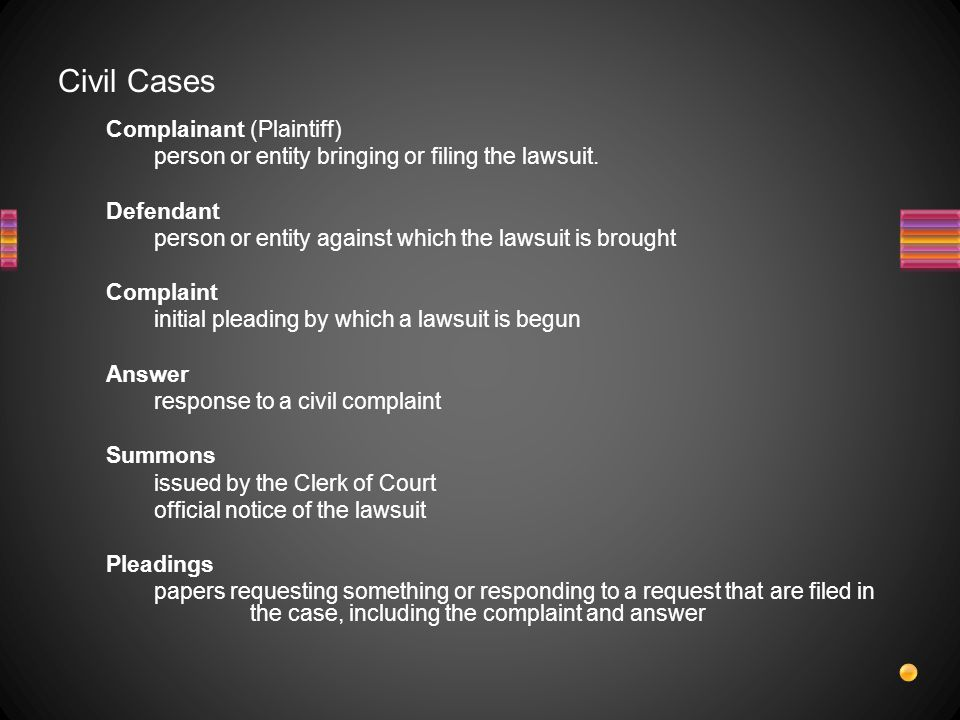 Civil Cases Complainant (Plaintiff) person or entity bringing or filing the lawsuit. Defendant.