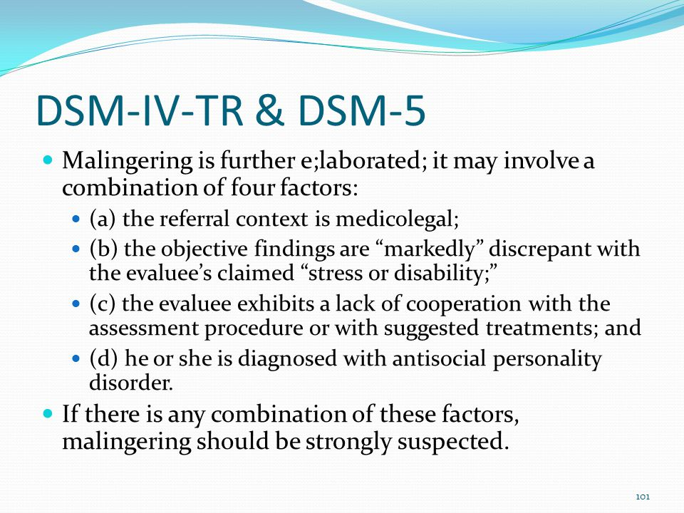 DSM-IV-TR & DSM-5 Malingering is further e;laborated; it may involve a combination of four factors:
