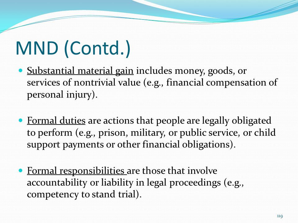 MND (Contd.) Substantial material gain includes money, goods, or services of nontrivial value (e.g., financial compensation of personal injury).
