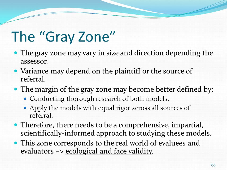 The Gray Zone The gray zone may vary in size and direction depending the assessor. Variance may depend on the plaintiff or the source of referral.