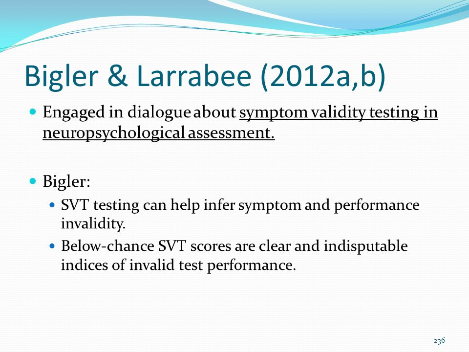 Bigler & Larrabee (2012a,b) Engaged in dialogue about symptom validity testing in neuropsychological assessment.