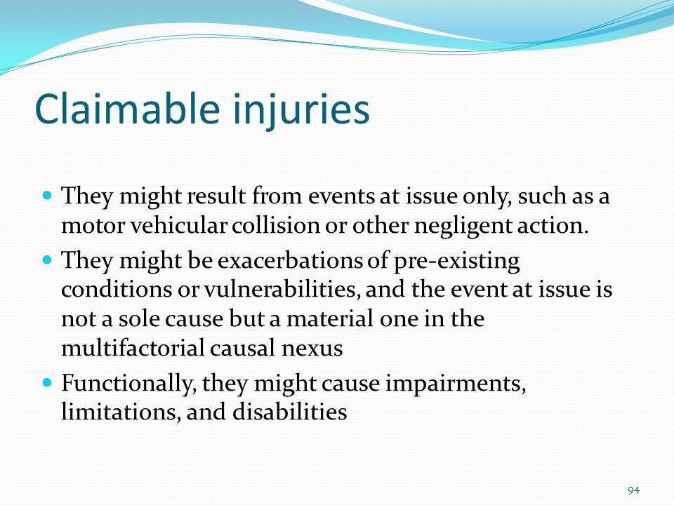 Claimable injuries They might result from events at issue only, such as a motor vehicular collision or other negligent action.