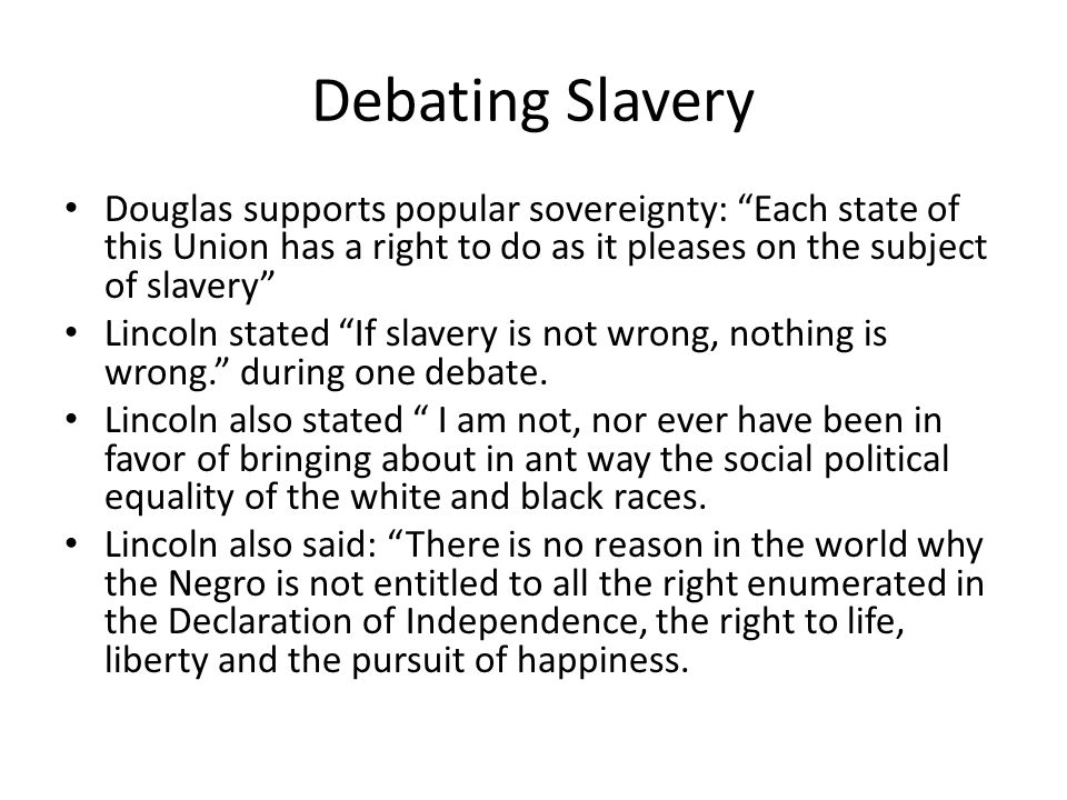 Debating Slavery Douglas supports popular sovereignty: Each state of this Union has a right to do as it pleases on the subject of slavery