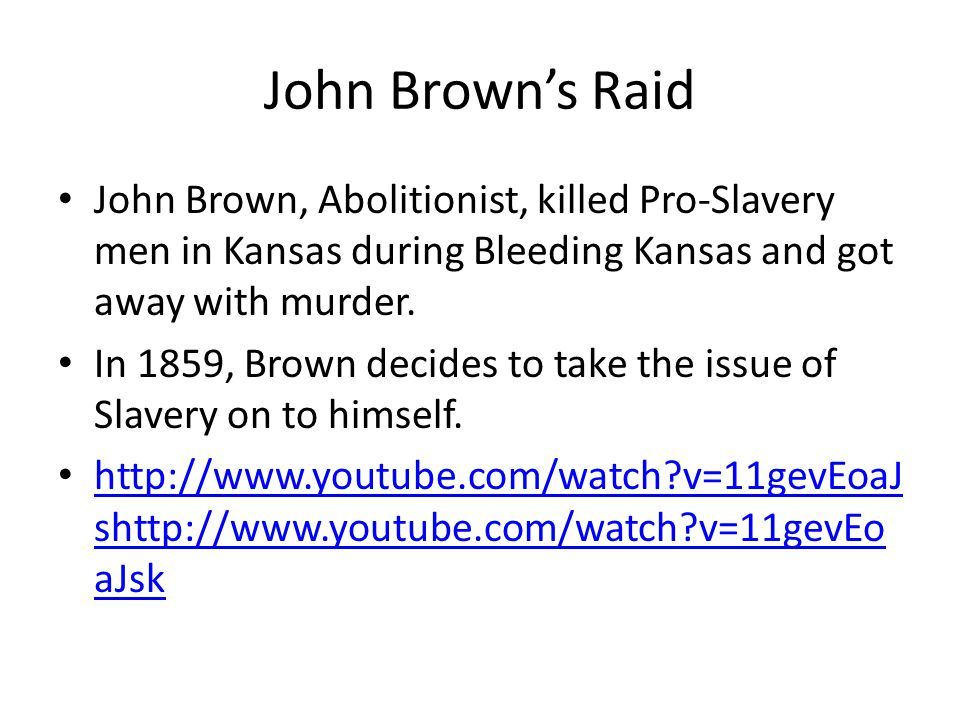 John Brown's Raid John Brown, Abolitionist, killed Pro-Slavery men in Kansas during Bleeding Kansas and got away with murder.