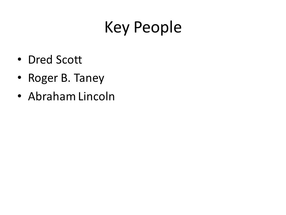 Key People Dred Scott Roger B. Taney Abraham Lincoln