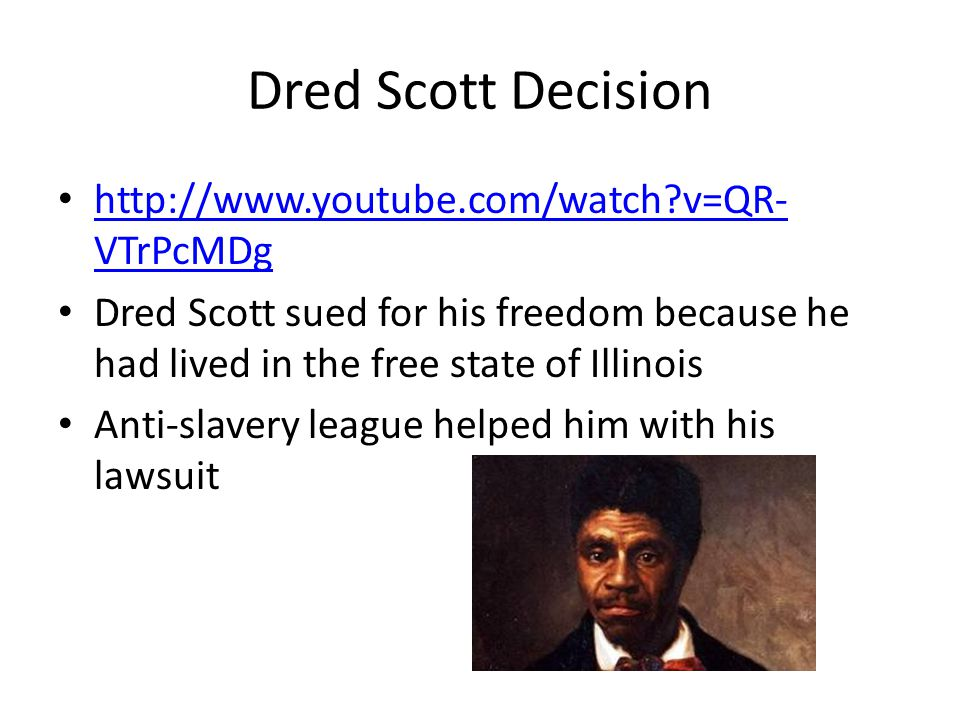 Dred Scott Decision http://www.youtube.com/watch v=QR-VTrPcMDg