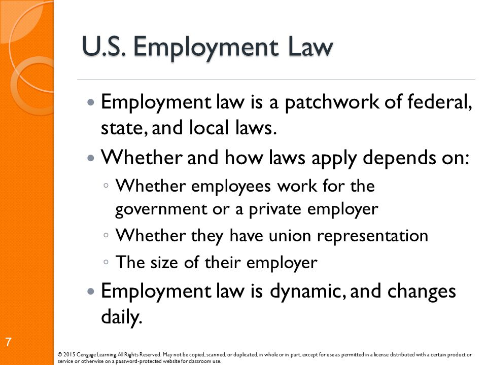 U.S. Employment Law Employment law is a patchwork of federal, state, and local laws. Whether and how laws apply depends on: