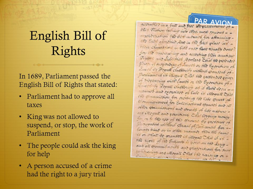 English Bill of Rights In 1689, Parliament passed the English Bill of Rights that stated: Parliament had to approve all taxes.
