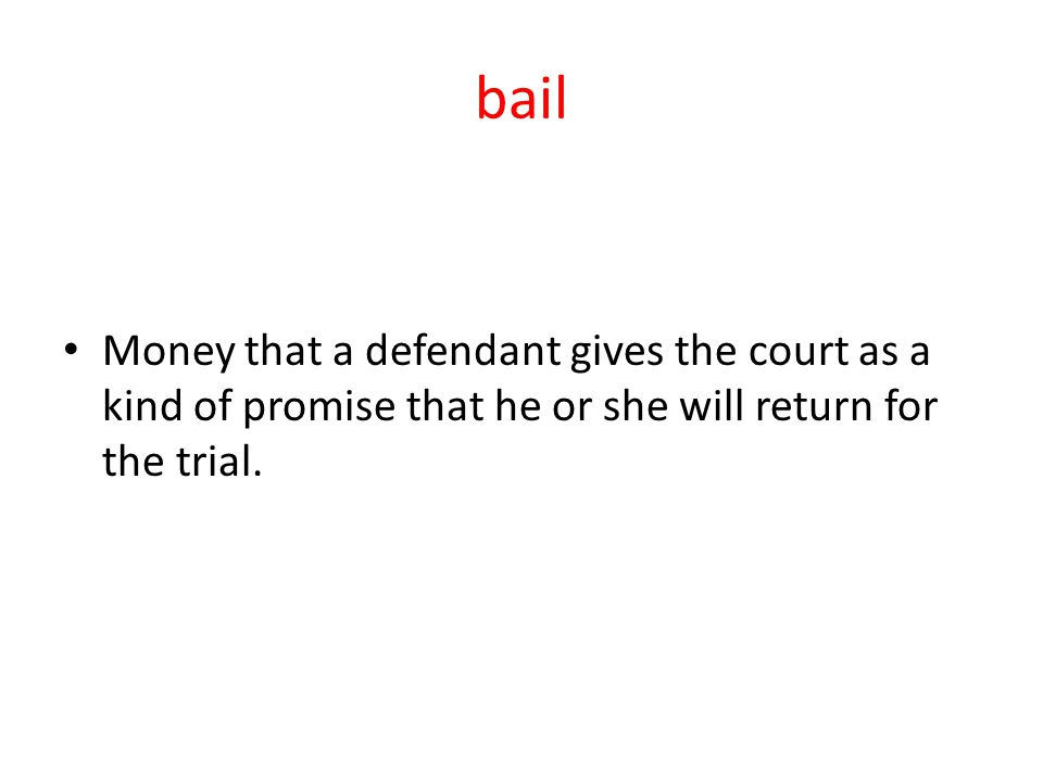 bail Money that a defendant gives the court as a kind of promise that he or she will return for the trial.