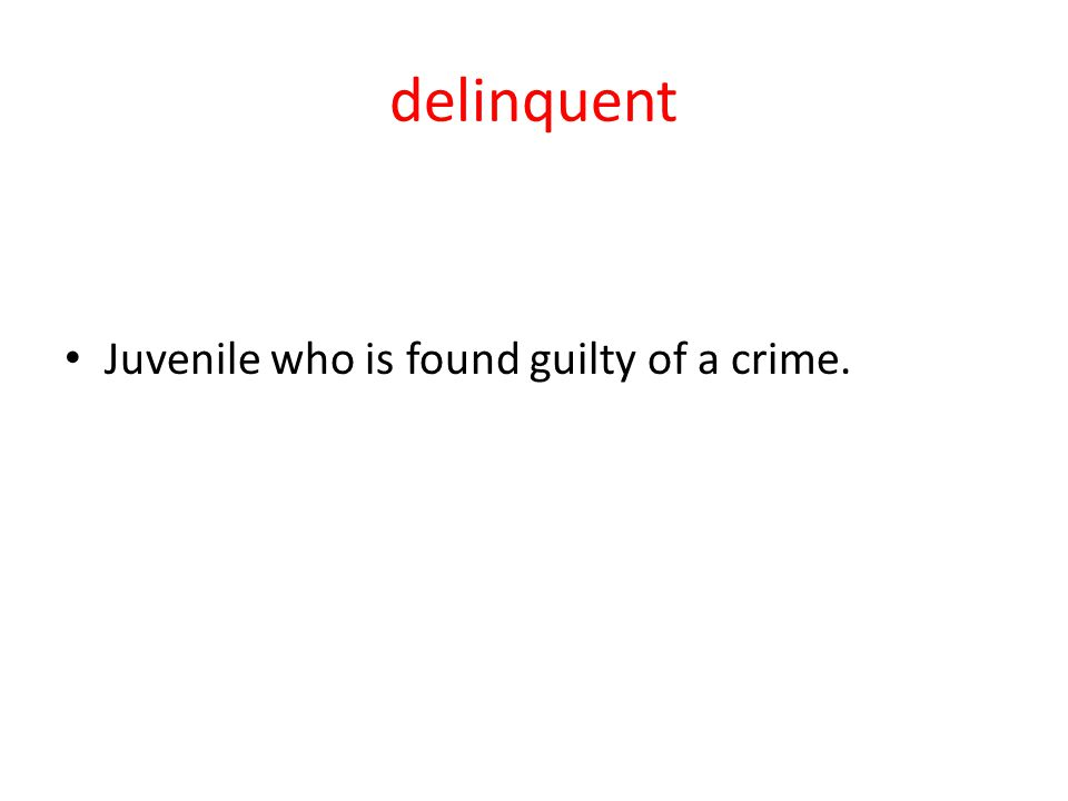 delinquent Juvenile who is found guilty of a crime.