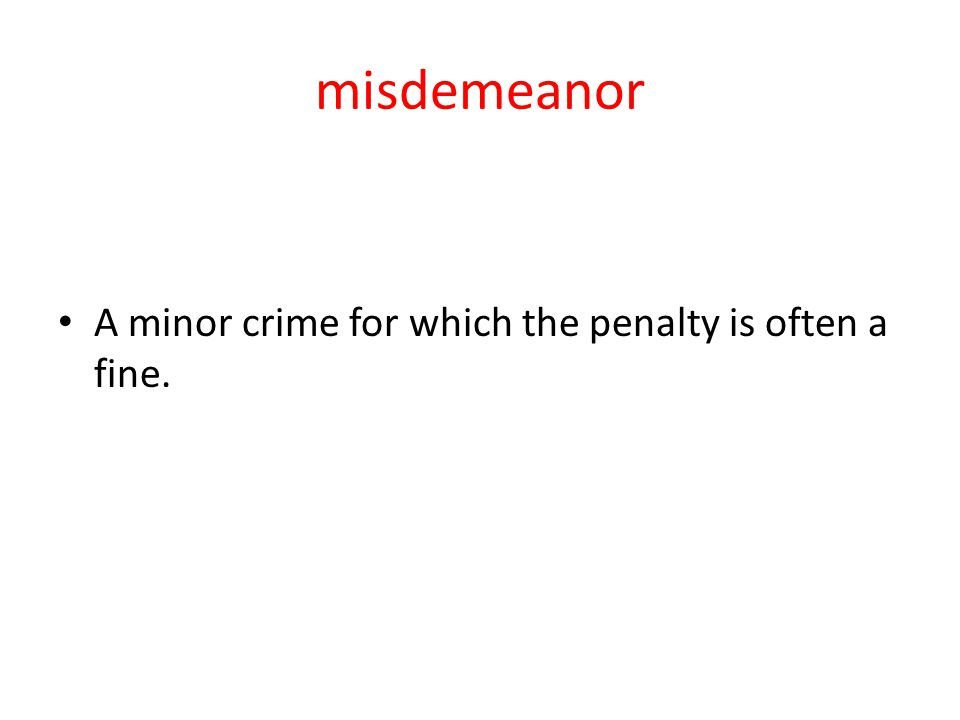 misdemeanor A minor crime for which the penalty is often a fine.
