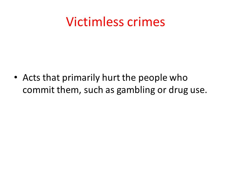 Victimless crimes Acts that primarily hurt the people who commit them, such as gambling or drug use.