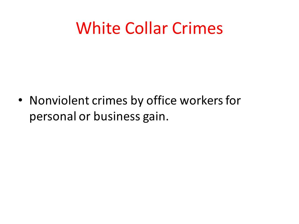 White Collar Crimes Nonviolent crimes by office workers for personal or business gain.