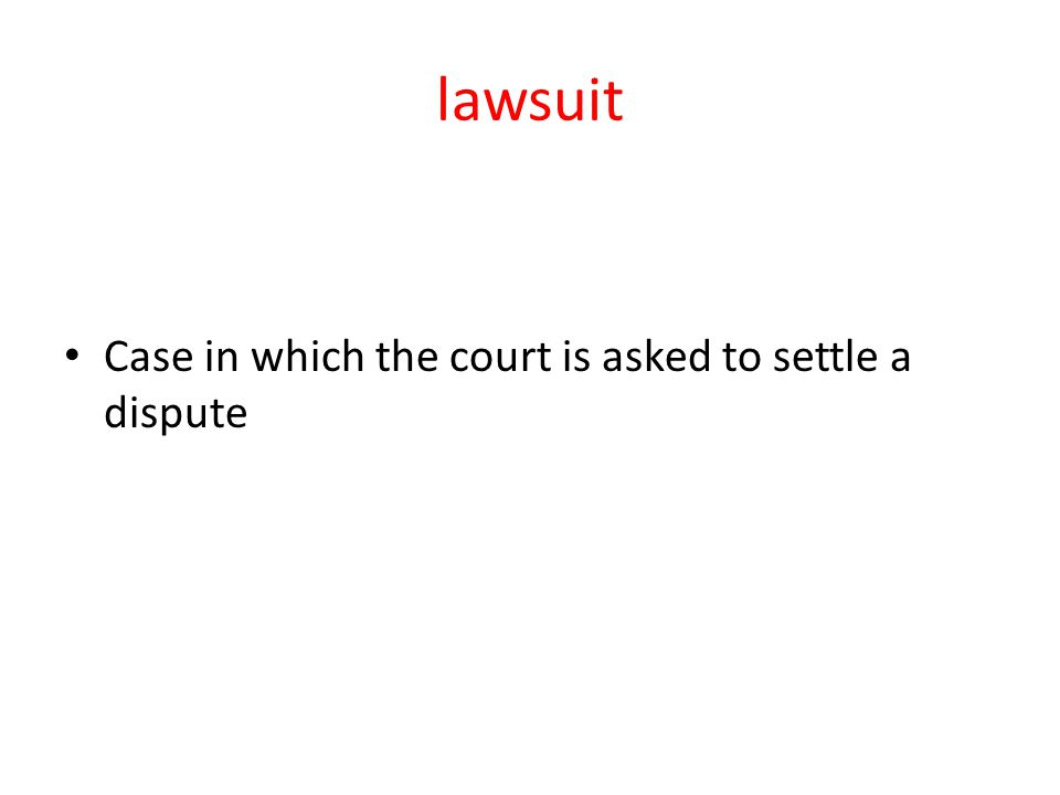 lawsuit Case in which the court is asked to settle a dispute