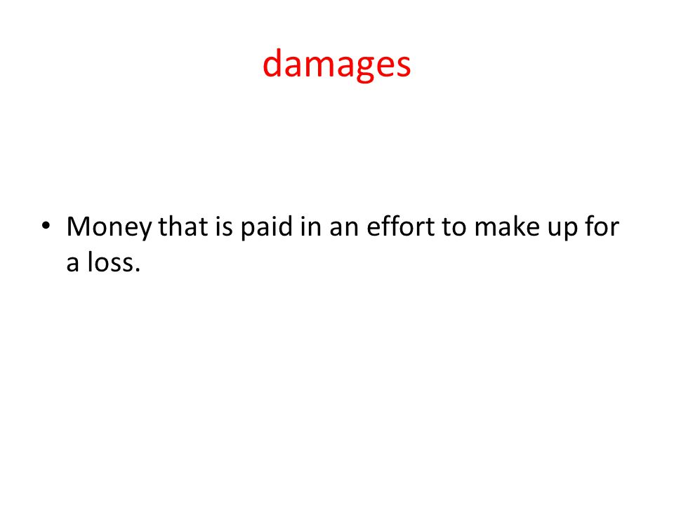 damages Money that is paid in an effort to make up for a loss.