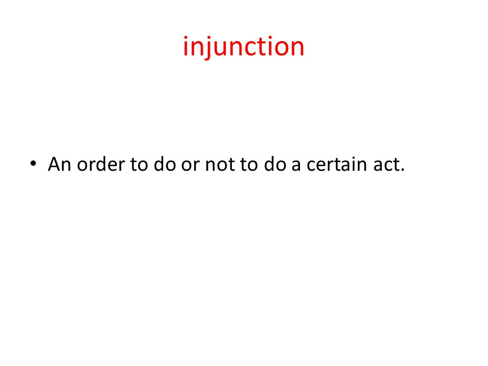 injunction An order to do or not to do a certain act.