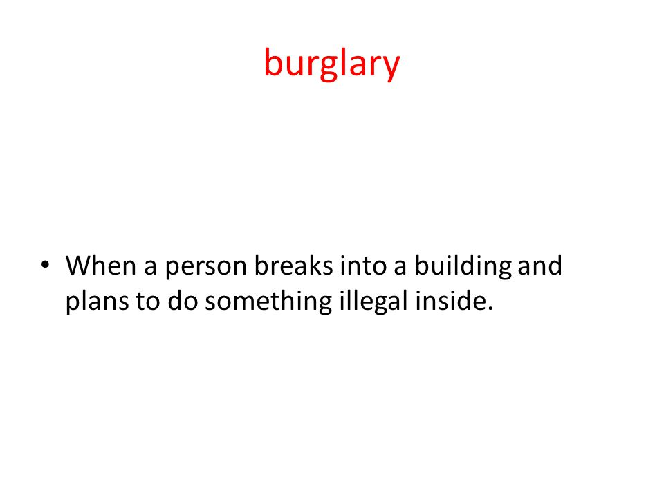 burglary When a person breaks into a building and plans to do something illegal inside.
