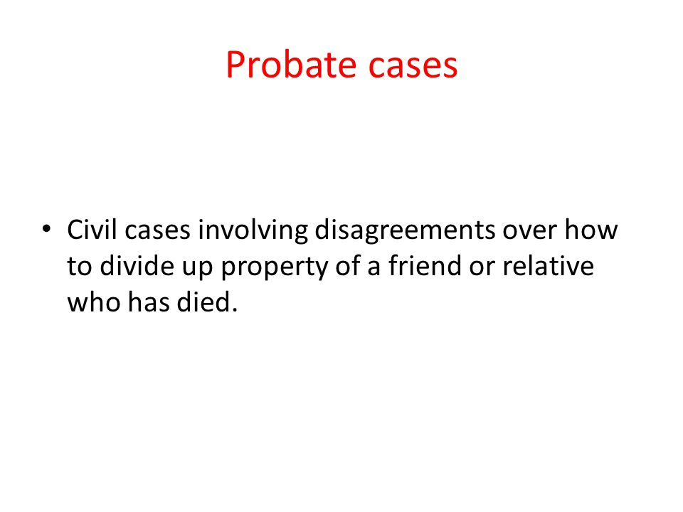 Probate cases Civil cases involving disagreements over how to divide up property of a friend or relative who has died.