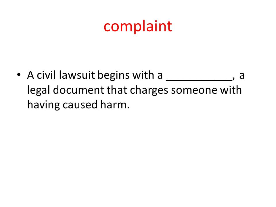 complaint A civil lawsuit begins with a ___________, a legal document that charges someone with having caused harm.