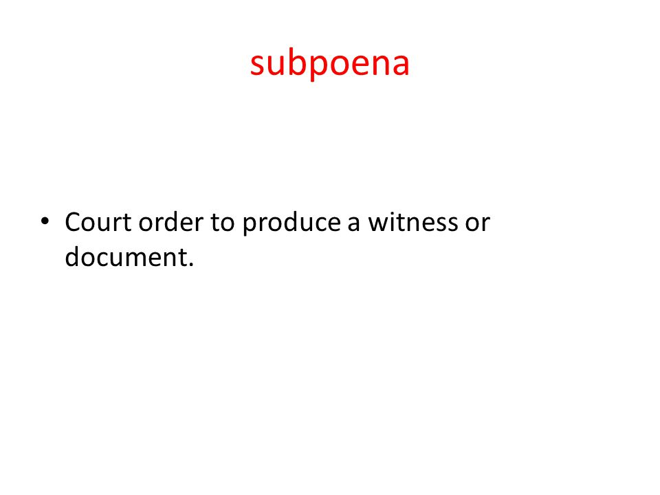 subpoena Court order to produce a witness or document.