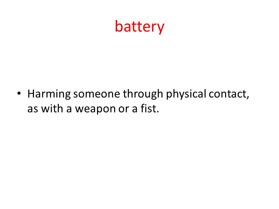 battery Harming someone through physical contact, as with a weapon or a fist.