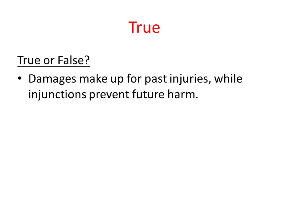 True True or False Damages make up for past injuries, while injunctions prevent future harm.