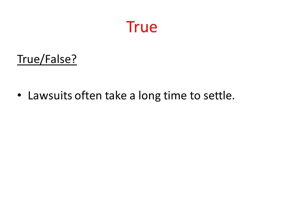 True True/False Lawsuits often take a long time to settle.