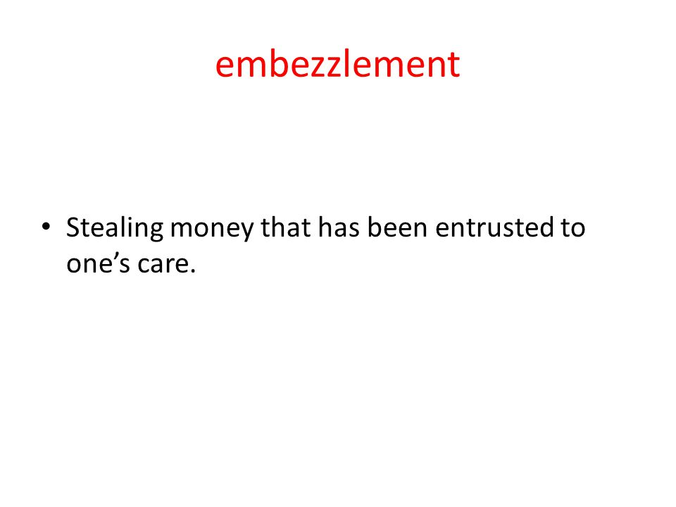 embezzlement Stealing money that has been entrusted to one's care.
