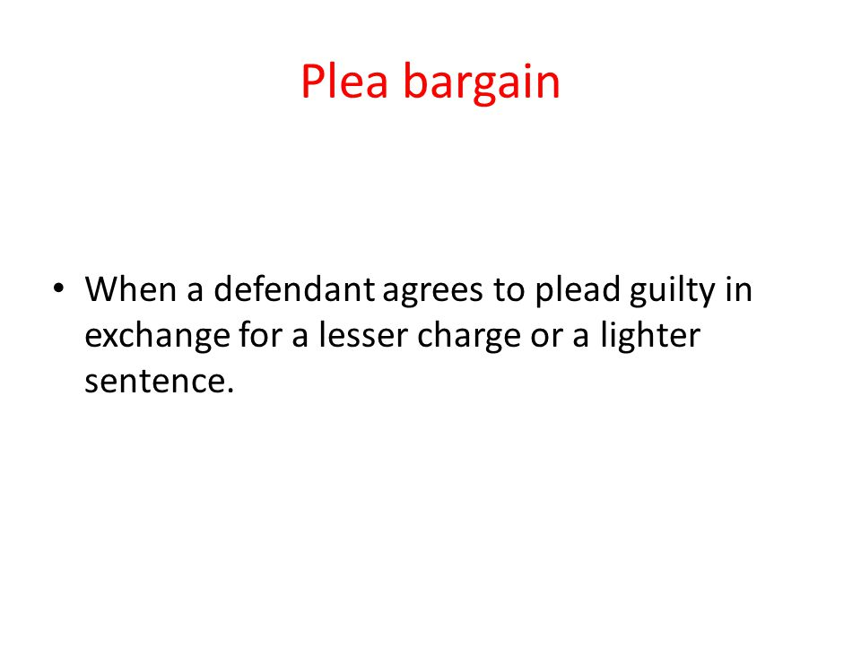Plea bargain When a defendant agrees to plead guilty in exchange for a lesser charge or a lighter sentence.
