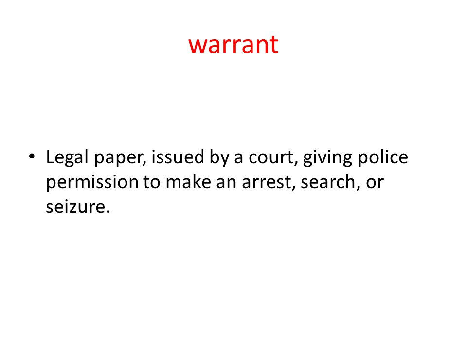 warrant Legal paper, issued by a court, giving police permission to make an arrest, search, or seizure.