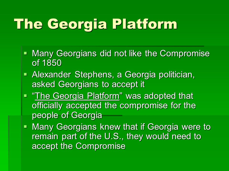The Georgia Platform Many Georgians did not like the Compromise of 1850. Alexander Stephens, a Georgia politician, asked Georgians to accept it.