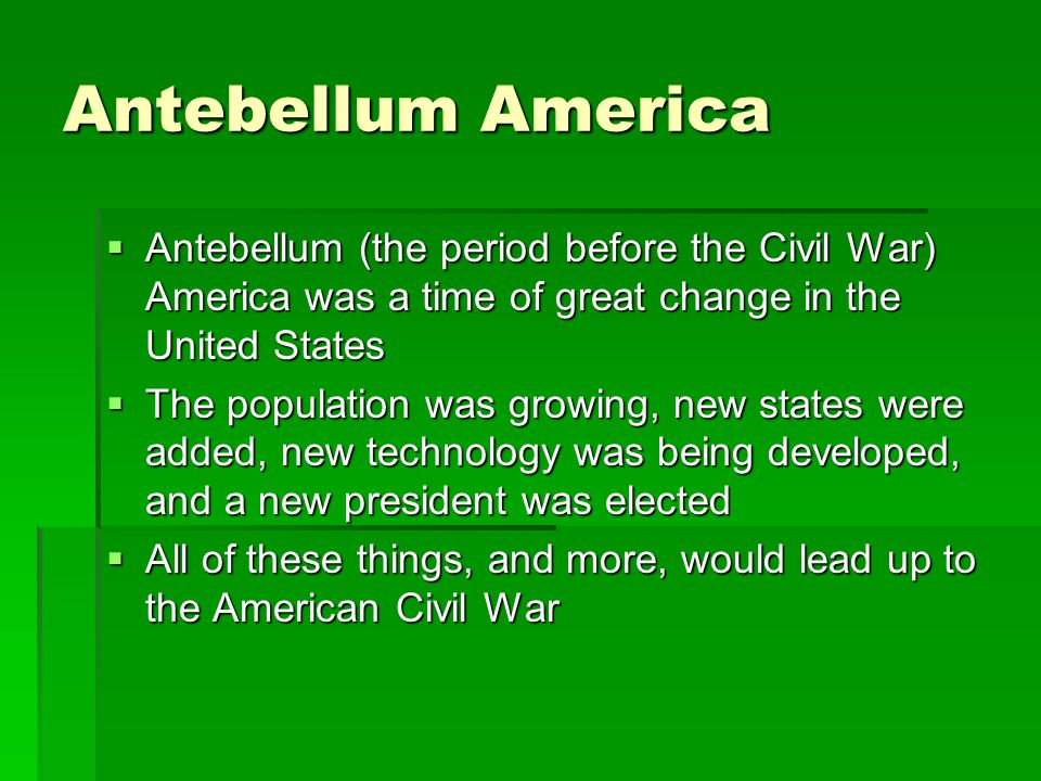 Antebellum America Antebellum (the period before the Civil War) America was a time of great change in the United States.