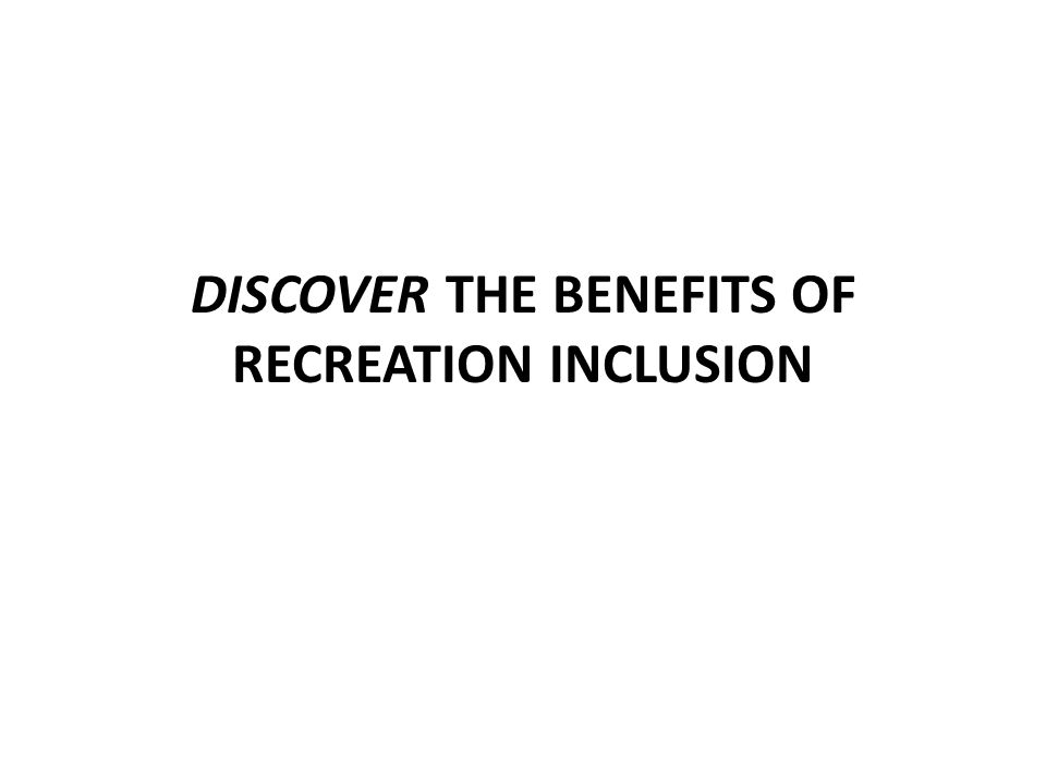 DISCOVER THE BENEFITS OF RECREATION INCLUSION