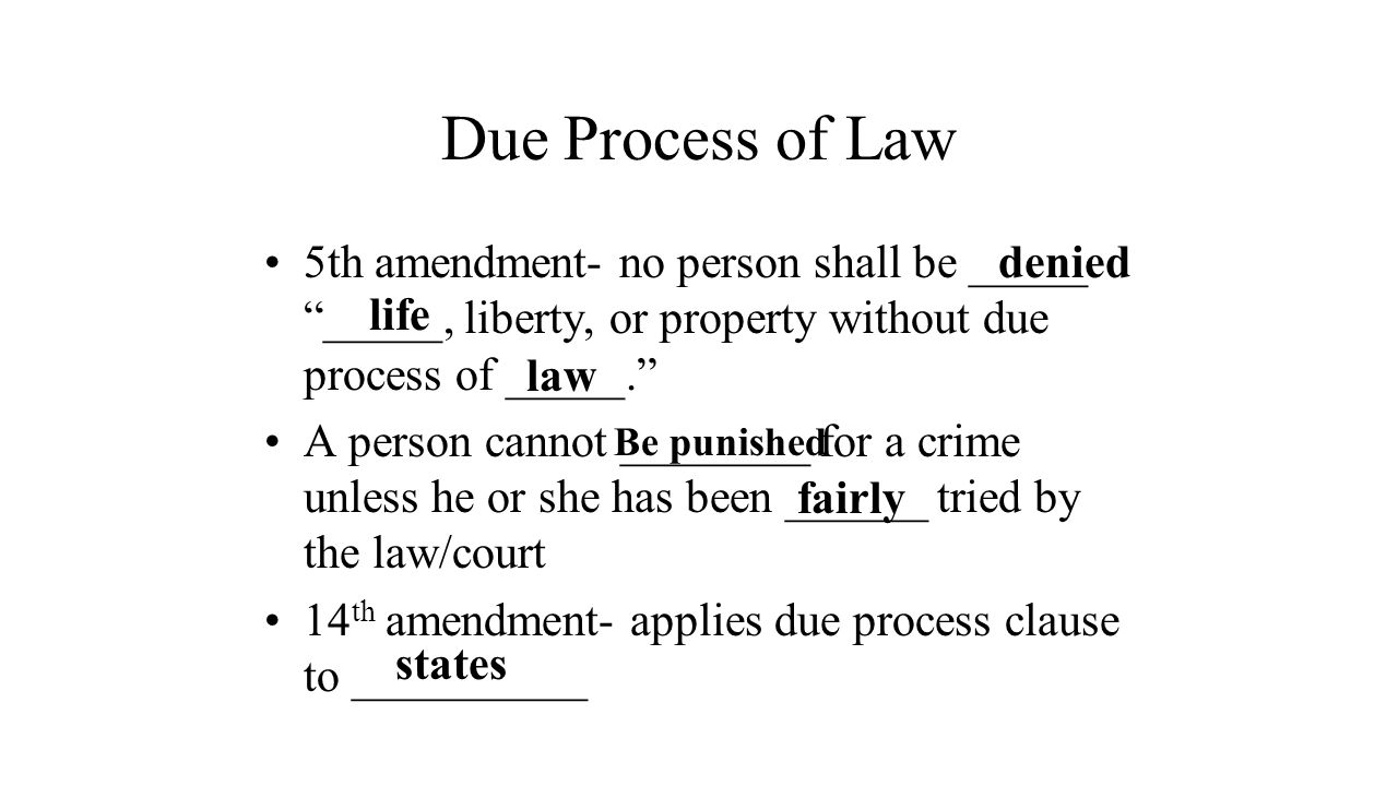 Due Process of Law 5th amendment- no person shall be _____ _____, liberty, or property without due process of _____.