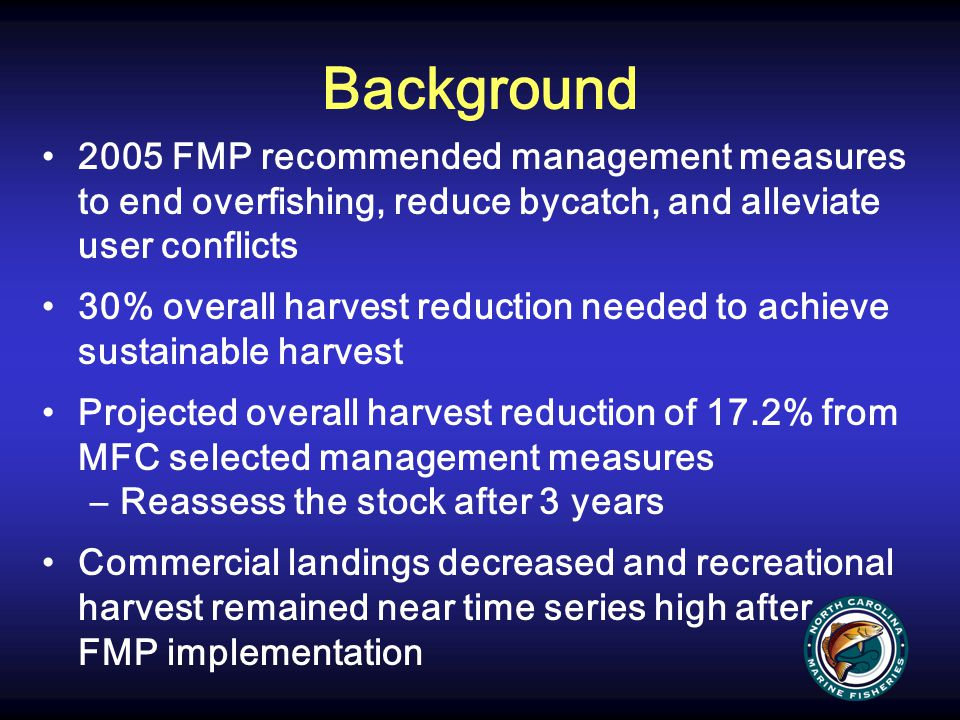 Background 2005 FMP recommended management measures to end overfishing, reduce bycatch, and alleviate user conflicts.